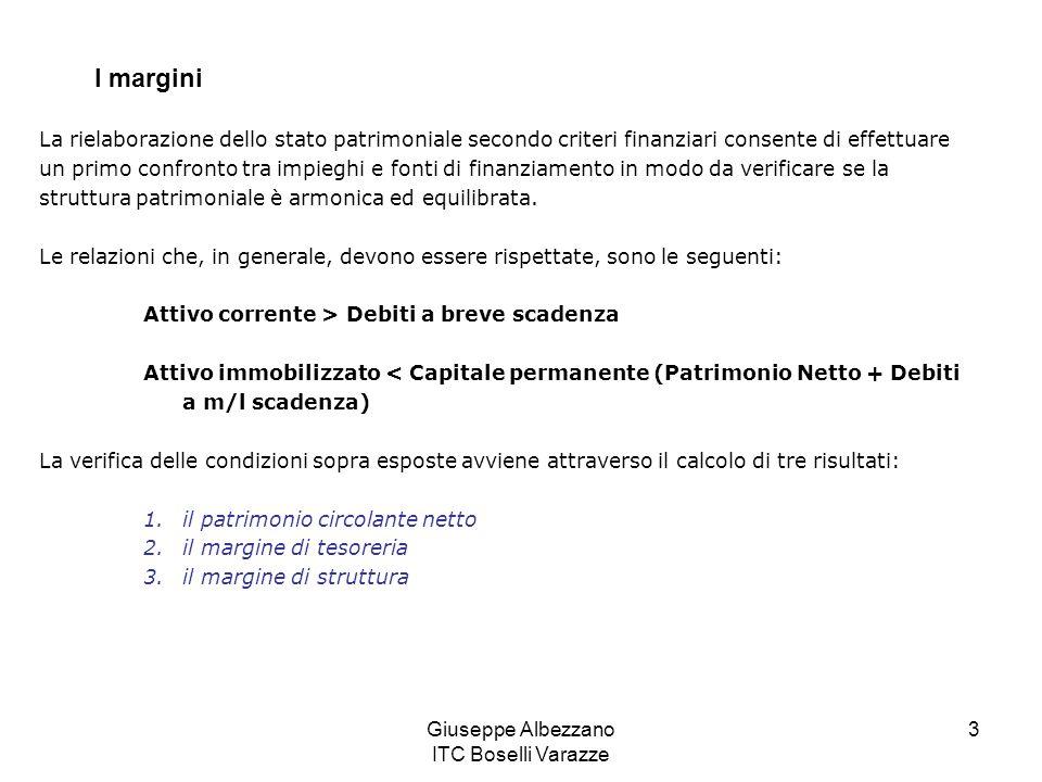 Giuseppe Albezzano ITC Boselli Varazze 3 I margini La rielaborazione dello stato patrimoniale secondo criteri finanziari consente di effettuare un primo confronto tra impieghi e fonti di finanziamento in modo da verificare se la struttura patrimoniale è armonica ed equilibrata.