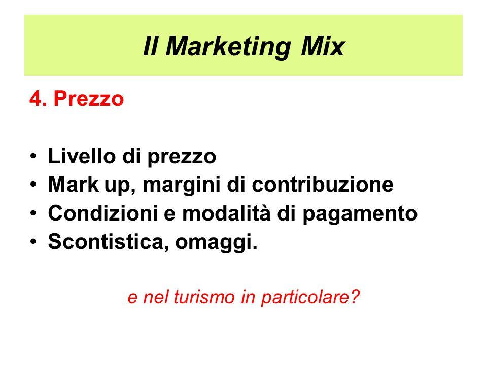 Il Marketing Mix 4. Prezzo Livello di prezzo Mark up, margini di contribuzione Condizioni e modalità di pagamento Scontistica, omaggi. e nel turismo i