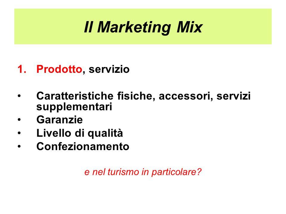 Il Marketing Mix 1.Prodotto, servizio Caratteristiche fisiche, accessori, servizi supplementari Garanzie Livello di qualità Confezionamento e nel turi