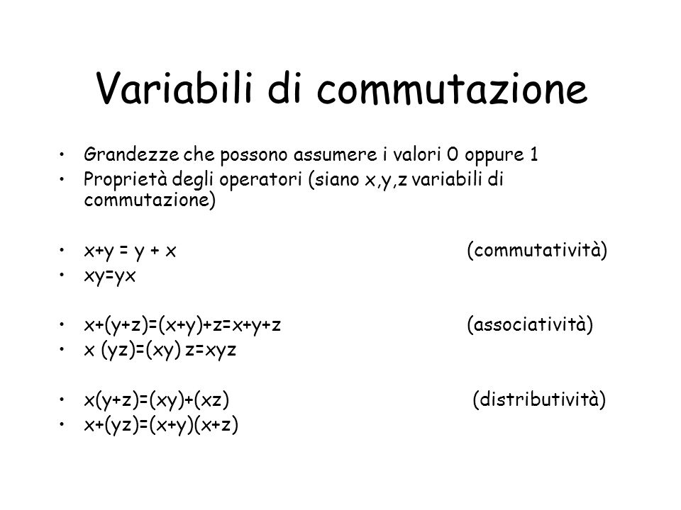 Variabili di commutazione Grandezze che possono assumere i valori 0 oppure 1 Proprietà degli operatori (siano x,y,z variabili di commutazione) x+y = y