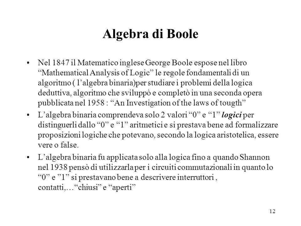 12 Algebra di Boole Nel 1847 il Matematico inglese George Boole espose nel libro Mathematical Analysis of Logic le regole fondamentali di un algoritmo ( l'algebra binaria)per studiare i problemi della logica deduttiva, algoritmo che sviluppò e completò in una seconda opera pubblicata nel 1958 : An Investigation of the laws of tougth L'algebra binaria comprendeva solo 2 valori 0 e 1 logici per distinguerli dallo 0 e 1 aritmetici e si prestava bene ad formalizzare proposizioni logiche che potevano, secondo la logica aristotelica, essere vere o false.