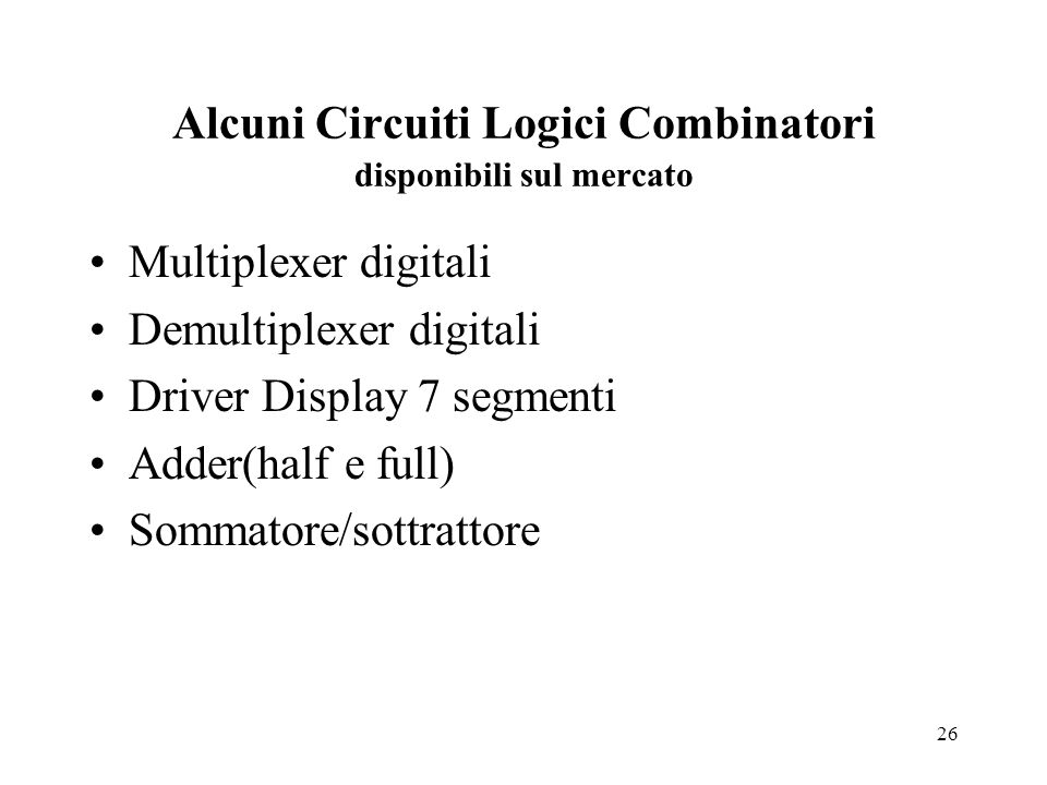 26 Alcuni Circuiti Logici Combinatori disponibili sul mercato Multiplexer digitali Demultiplexer digitali Driver Display 7 segmenti Adder(half e full) Sommatore/sottrattore