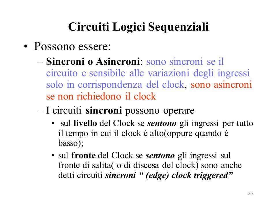 27 Circuiti Logici Sequenziali Possono essere: –Sincroni o Asincroni: sono sincroni se il circuito e sensibile alle variazioni degli ingressi solo in