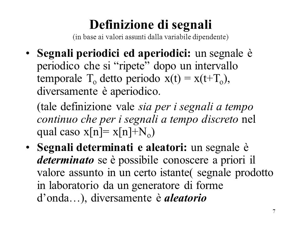 7 Definizione di segnali (in base ai valori assunti dalla variabile dipendente) Segnali periodici ed aperiodici: un segnale è periodico che si ripete dopo un intervallo temporale T o detto periodo x(t) = x(t+T o ), diversamente è aperiodico.