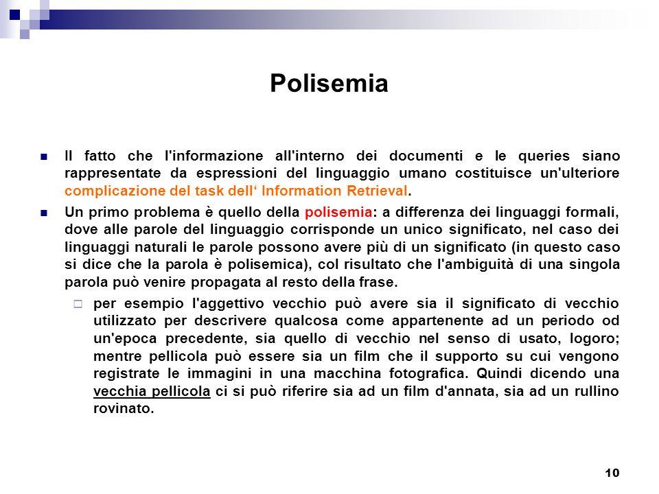 10 Polisemia Il fatto che l informazione all interno dei documenti e le queries siano rappresentate da espressioni del linguaggio umano costituisce un ulteriore complicazione del task dell' Information Retrieval.