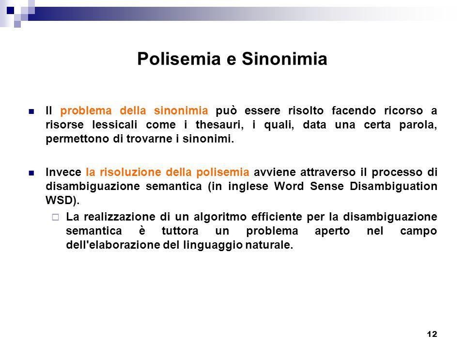 12 Polisemia e Sinonimia Il problema della sinonimia può essere risolto facendo ricorso a risorse lessicali come i thesauri, i quali, data una certa parola, permettono di trovarne i sinonimi.