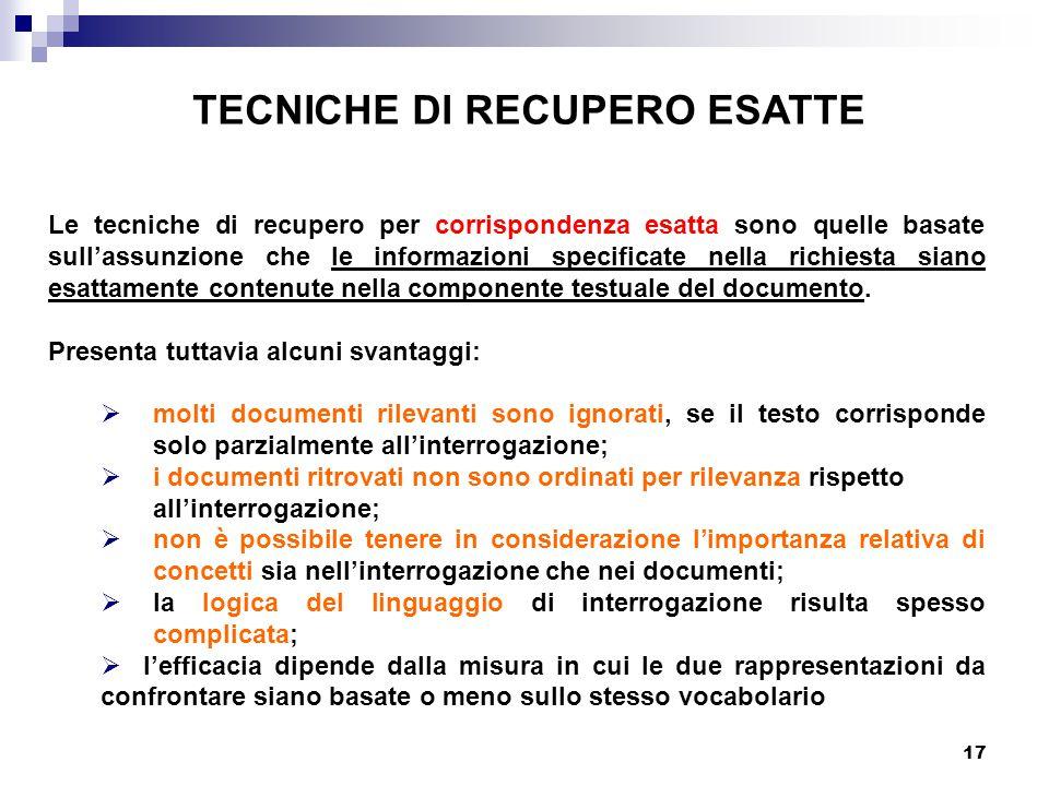 17 TECNICHE DI RECUPERO ESATTE Le tecniche di recupero per corrispondenza esatta sono quelle basate sull'assunzione che le informazioni specificate nella richiesta siano esattamente contenute nella componente testuale del documento.