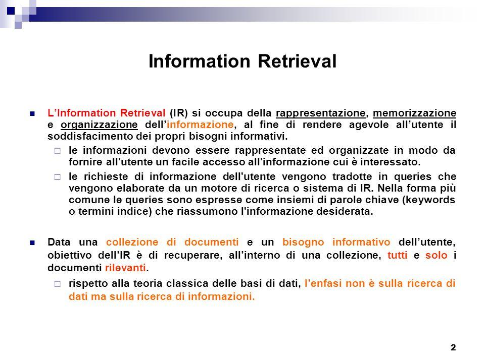 2 Information Retrieval L'Information Retrieval (IR) si occupa della rappresentazione, memorizzazione e organizzazione dell'informazione, al fine di rendere agevole all'utente il soddisfacimento dei propri bisogni informativi.