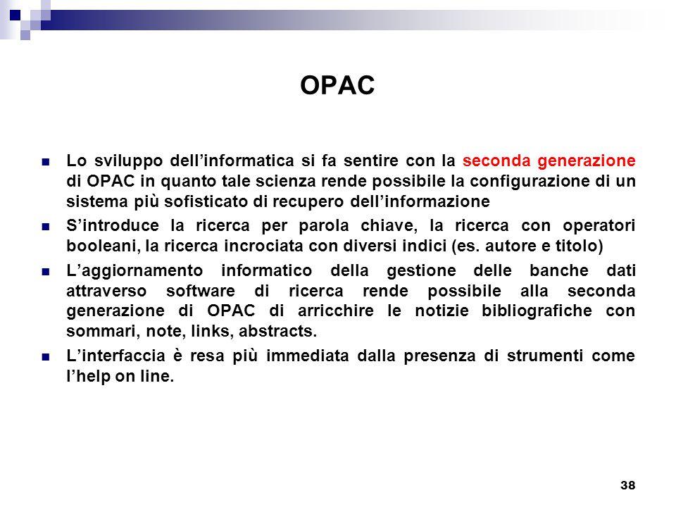 38 OPAC Lo sviluppo dell'informatica si fa sentire con la seconda generazione di OPAC in quanto tale scienza rende possibile la configurazione di un sistema più sofisticato di recupero dell'informazione S'introduce la ricerca per parola chiave, la ricerca con operatori booleani, la ricerca incrociata con diversi indici (es.