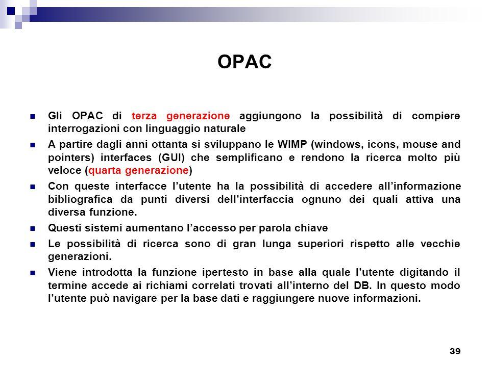 39 OPAC Gli OPAC di terza generazione aggiungono la possibilità di compiere interrogazioni con linguaggio naturale A partire dagli anni ottanta si sviluppano le WIMP (windows, icons, mouse and pointers) interfaces (GUI) che semplificano e rendono la ricerca molto più veloce (quarta generazione) Con queste interfacce l'utente ha la possibilità di accedere all'informazione bibliografica da punti diversi dell'interfaccia ognuno dei quali attiva una diversa funzione.