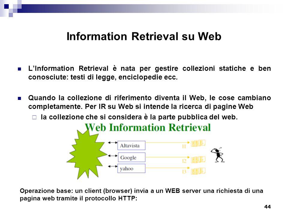 44 Information Retrieval su Web L'Information Retrieval è nata per gestire collezioni statiche e ben conosciute: testi di legge, enciclopedie ecc.