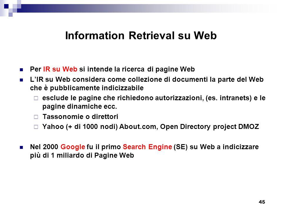 45 Information Retrieval su Web Per IR su Web si intende la ricerca di pagine Web L'IR su Web considera come collezione di documenti la parte del Web che è pubblicamente indicizzabile  esclude le pagine che richiedono autorizzazioni, (es.