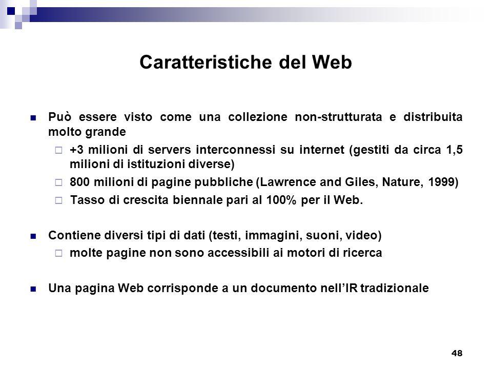 48 Caratteristiche del Web Può essere visto come una collezione non-strutturata e distribuita molto grande  +3 milioni di servers interconnessi su internet (gestiti da circa 1,5 milioni di istituzioni diverse)  800 milioni di pagine pubbliche (Lawrence and Giles, Nature, 1999)  Tasso di crescita biennale pari al 100% per il Web.