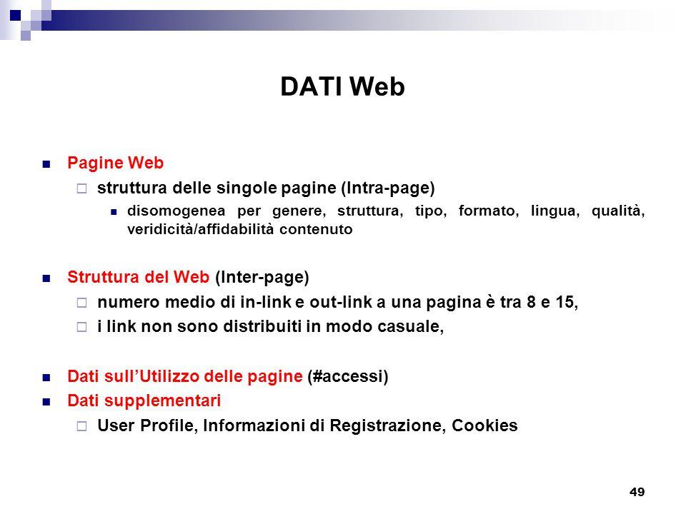 49 DATI Web Pagine Web  struttura delle singole pagine (Intra-page) disomogenea per genere, struttura, tipo, formato, lingua, qualità, veridicità/affidabilità contenuto Struttura del Web (Inter-page)  numero medio di in-link e out-link a una pagina è tra 8 e 15,  i link non sono distribuiti in modo casuale, Dati sull'Utilizzo delle pagine (#accessi) Dati supplementari  User Profile, Informazioni di Registrazione, Cookies