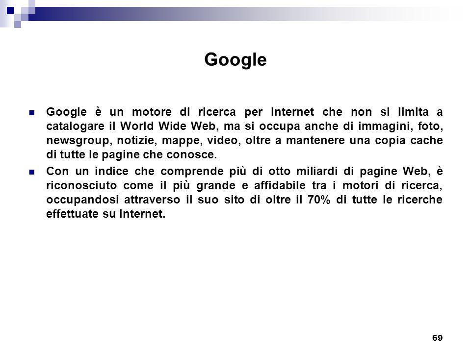 69 Google Google è un motore di ricerca per Internet che non si limita a catalogare il World Wide Web, ma si occupa anche di immagini, foto, newsgroup, notizie, mappe, video, oltre a mantenere una copia cache di tutte le pagine che conosce.