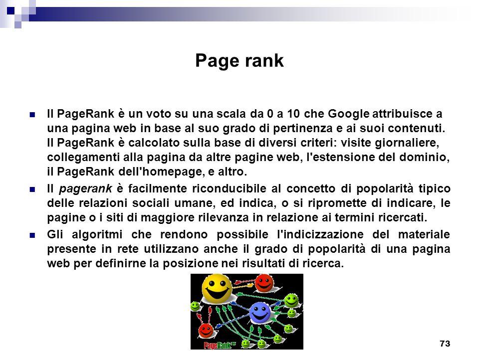 73 Page rank Il PageRank è un voto su una scala da 0 a 10 che Google attribuisce a una pagina web in base al suo grado di pertinenza e ai suoi contenuti.