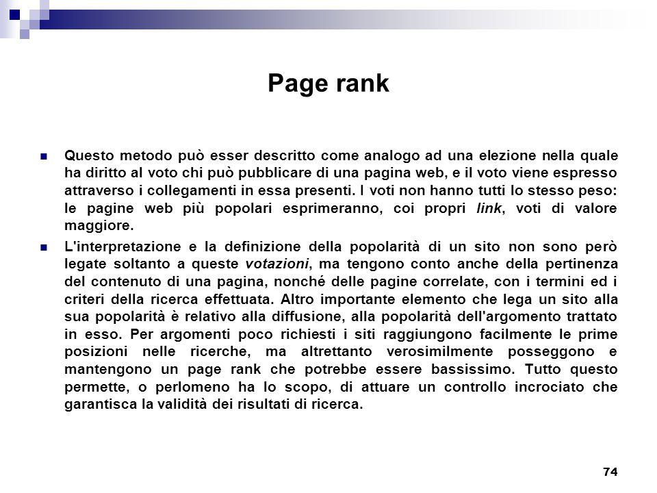 74 Page rank Questo metodo può esser descritto come analogo ad una elezione nella quale ha diritto al voto chi può pubblicare di una pagina web, e il voto viene espresso attraverso i collegamenti in essa presenti.