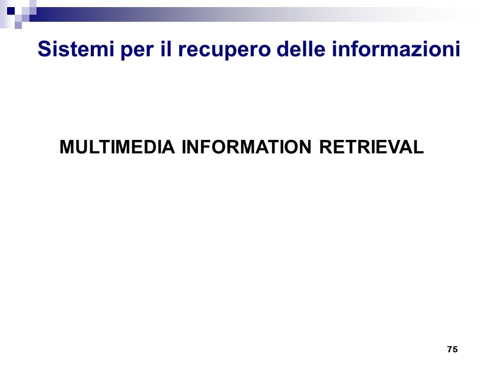 75 Sistemi per il recupero delle informazioni MULTIMEDIA INFORMATION RETRIEVAL
