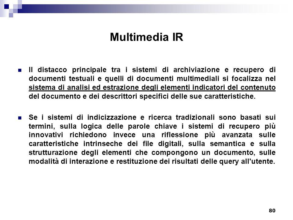80 Multimedia IR Il distacco principale tra i sistemi di archiviazione e recupero di documenti testuali e quelli di documenti multimediali si focalizza nel sistema di analisi ed estrazione degli elementi indicatori del contenuto del documento e dei descrittori specifici delle sue caratteristiche.