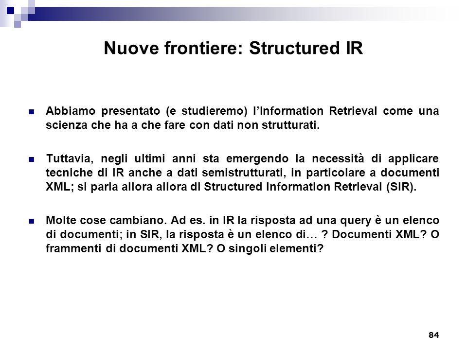 84 Nuove frontiere: Structured IR Abbiamo presentato (e studieremo) l'Information Retrieval come una scienza che ha a che fare con dati non strutturati.