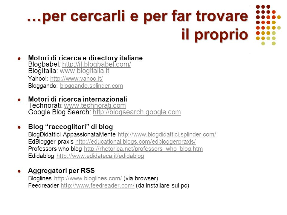 …per cercarli e per far trovare il proprio Motori di ricerca e directory italiane Blogbabel: http://it.blogbabel.com/ BlogItalia: www.blogitalia.ithttp://it.blogbabel.com/www.blogitalia.it Yahoo!: http://www.yahoo.it/http://www.yahoo.it/ Bloggando: bloggando.splinder.combloggando.splinder.com Motori di ricerca internazionali Technorati: www.technorati.com Google Blog Search: http://blogsearch.google.comwww.technorati.comhttp://blogsearch.google.com Blog raccoglitori di blog BlogDidattici AppassionataMente http://www.blogdidattici.splinder.com/http://www.blogdidattici.splinder.com/ EdBlogger praxis http://educational.blogs.com/edbloggerpraxis/http://educational.blogs.com/edbloggerpraxis/ Professors who blog http://rhetorica.net/professors_who_blog.htmhttp://rhetorica.net/professors_who_blog.htm Edidablog http://www.edidateca.it/edidabloghttp://www.edidateca.it/edidablog Aggregatori per RSS Bloglines http://www.bloglines.com/ (via browser)http://www.bloglines.com/ Feedreader http://www.feedreader.com/ (da installare sul pc)http://www.feedreader.com/