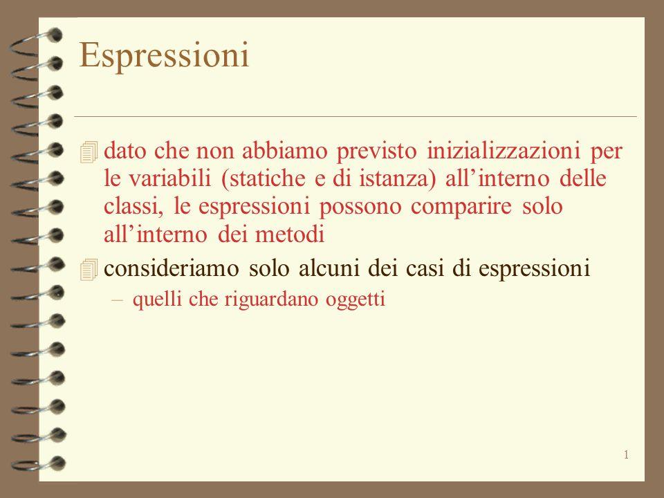 1 Espressioni 4 dato che non abbiamo previsto inizializzazioni per le variabili (statiche e di istanza) all'interno delle classi, le espressioni possono comparire solo all'interno dei metodi 4 consideriamo solo alcuni dei casi di espressioni –quelli che riguardano oggetti
