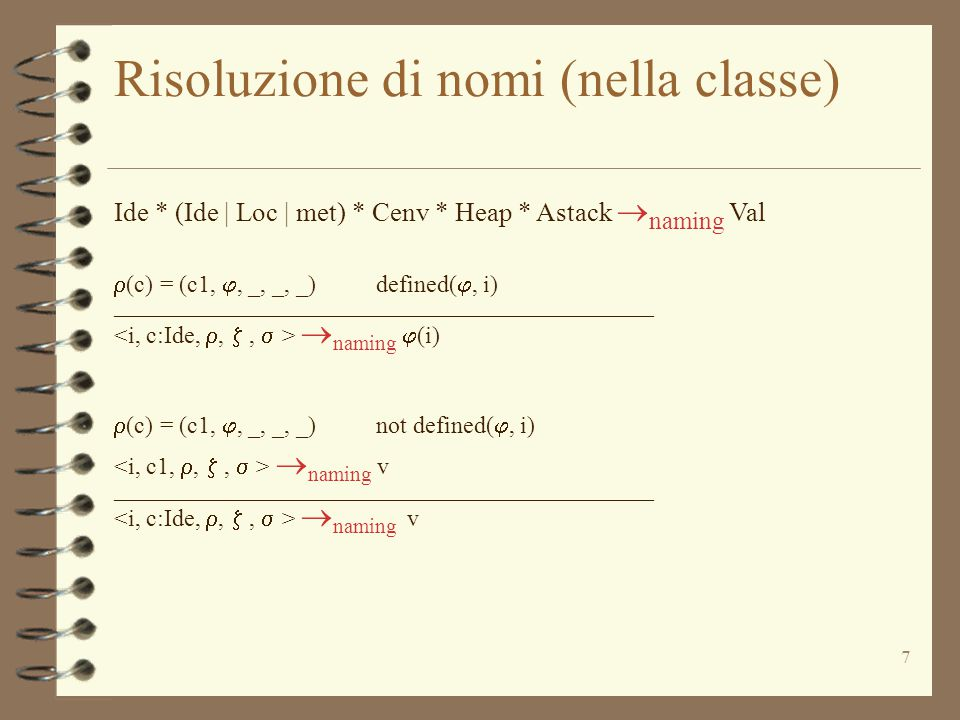 7 Risoluzione di nomi (nella classe) Ide * (Ide | Loc | met) * Cenv * Heap * Astack  naming Val  (c) = (c1, , _, _, _) defined( , i) _____________________________________________  naming  (i)  (c) = (c1, , _, _, _) not defined( , i)  naming v _____________________________________________  naming v