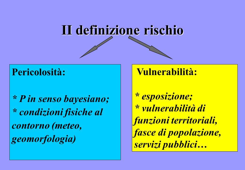 II definizione rischio Pericolosità: * P in senso bayesiano; * condizioni fisiche al contorno (meteo, geomorfologia) Vulnerabilità: * esposizione; * v