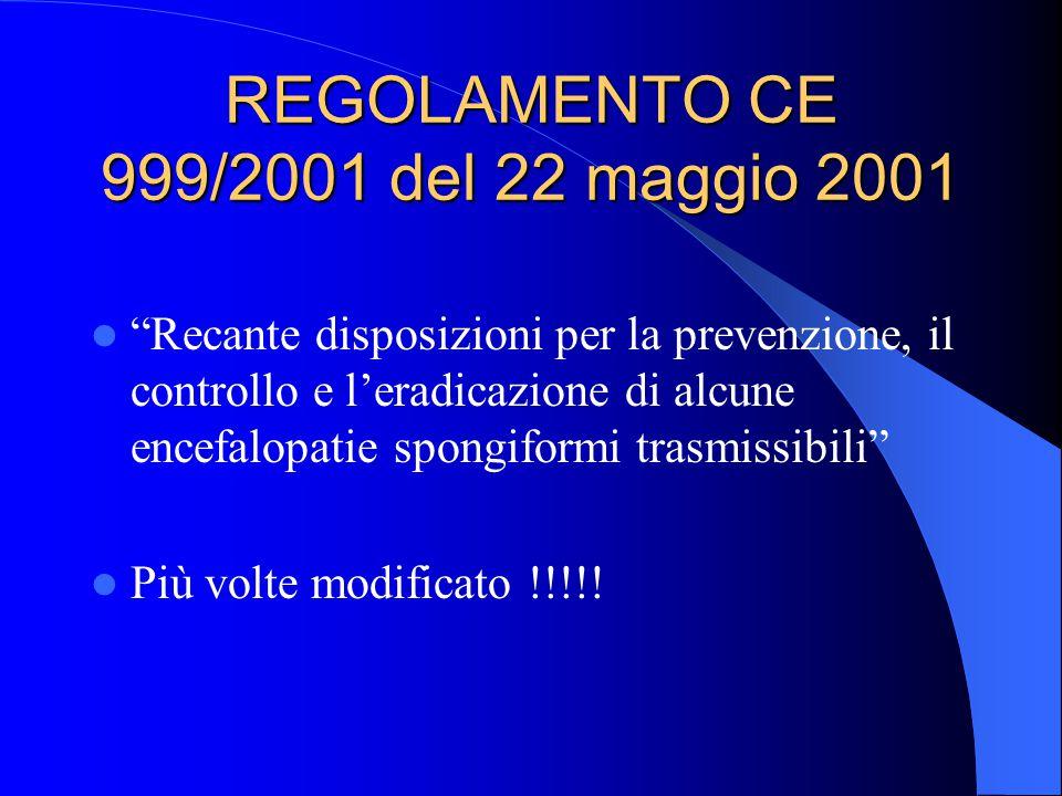 REGOLAMENTO CE 999/2001 del 22 maggio 2001 Recante disposizioni per la prevenzione, il controllo e l'eradicazione di alcune encefalopatie spongiformi trasmissibili Più volte modificato !!!!!