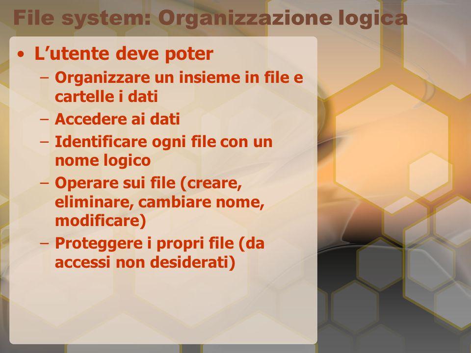 File system: Organizzazione logica L'utente deve poter –Organizzare un insieme in file e cartelle i dati –Accedere ai dati –Identificare ogni file con un nome logico –Operare sui file (creare, eliminare, cambiare nome, modificare) –Proteggere i propri file (da accessi non desiderati)