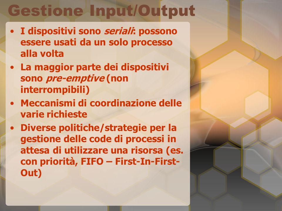 Gestione Input/Output I dispositivi sono seriali: possono essere usati da un solo processo alla volta La maggior parte dei dispositivi sono pre-emptive (non interrompibili) Meccanismi di coordinazione delle varie richieste Diverse politiche/strategie per la gestione delle code di processi in attesa di utilizzare una risorsa (es.