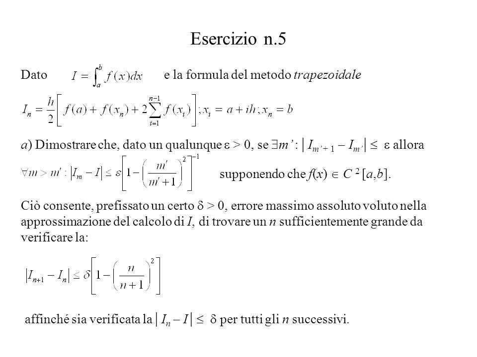 Esercizio n.5 a) Dimostrare che, dato un qualunque  > 0, se  m' : | I m' + 1  I m' |   allora Ciò consente, prefissato un certo  > 0, errore massimo assoluto voluto nella approssimazione del calcolo di I, di trovare un n sufficientemente grande da verificare la: affinché sia verificata la | I n  I |   per tutti gli n successivi.