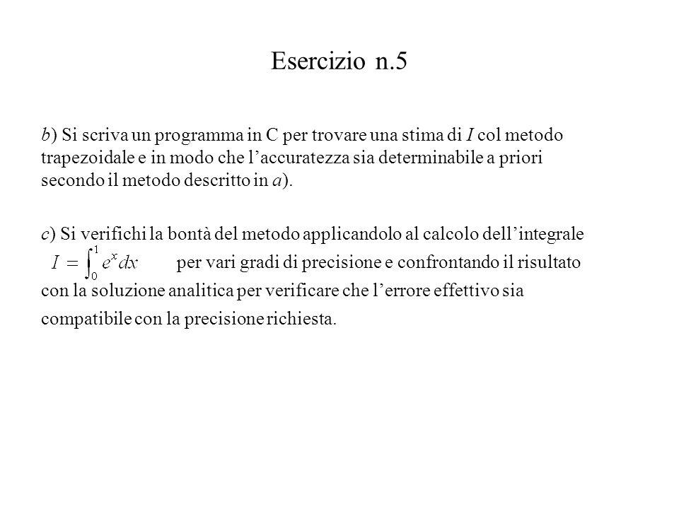 Esercizio n.5 b) Si scriva un programma in C per trovare una stima di I col metodo trapezoidale e in modo che l'accuratezza sia determinabile a priori secondo il metodo descritto in a).