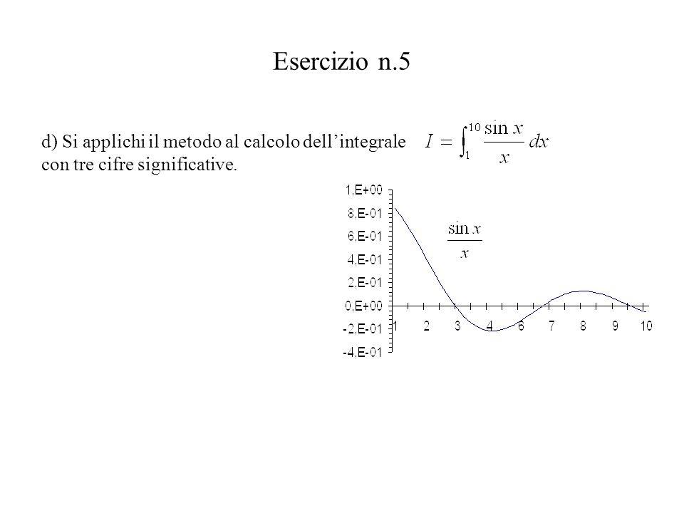Esercizio n.5 d) Si applichi il metodo al calcolo dell'integrale con tre cifre significative.