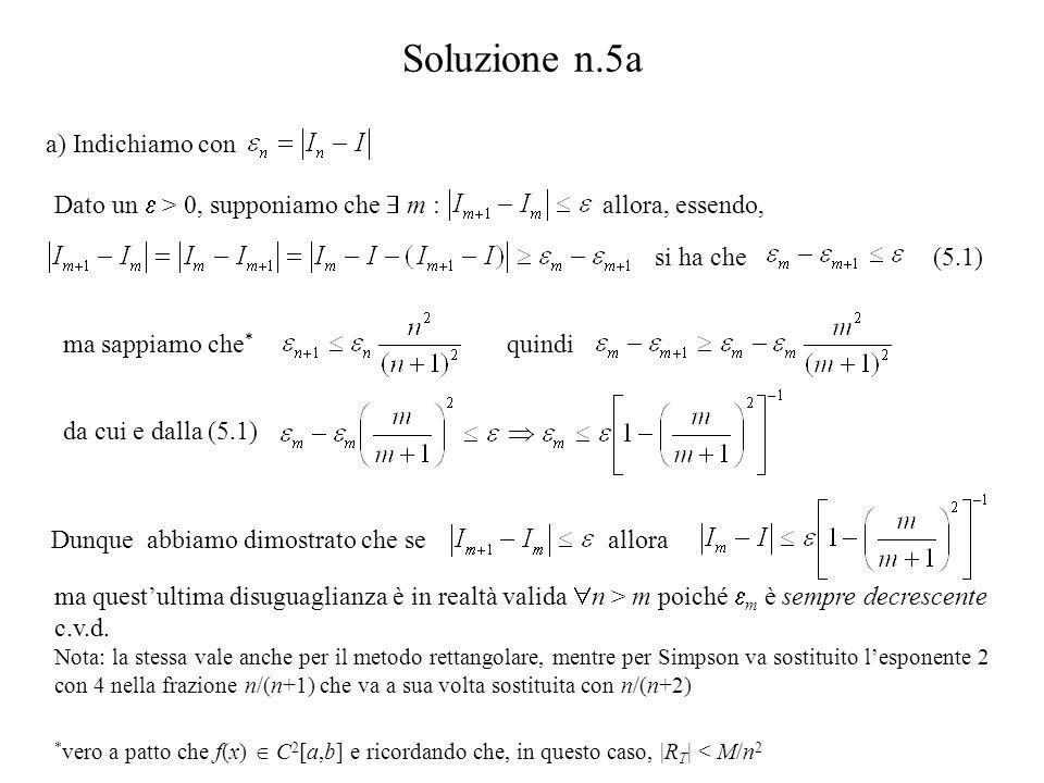 Soluzione n.5a a) Indichiamo con Dato un  > 0, supponiamo che  m : allora, essendo, ma sappiamo che * quindi da cui e dalla (5.1) * vero a patto che f(x)  C 2 [a,b] e ricordando che, in questo caso, |R T | < M/n 2 si ha che(5.1) Dunque abbiamo dimostrato che seallora ma quest'ultima disuguaglianza è in realtà valida  n > m poiché  m è sempre decrescente c.v.d.