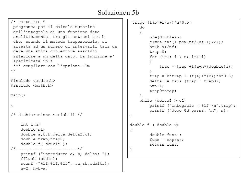 Soluzione n.5b /* ESERCIZIO 5 programma per il calcolo numerico dell integrale di una funzione data analiticamente, tra gli estremi a e b che, usando il metodo trapezoidale, si arresta ad un numero di intervalli tali da dare una stima con errore assoluto inferiore a un delta dato.