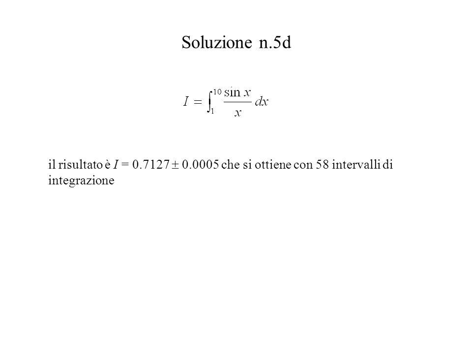 Soluzione n.5d il risultato è I = 0.7127  0.0005 che si ottiene con 58 intervalli di integrazione