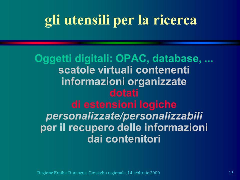 Regione Emilia-Romagna. Consiglio regionale, 14 febbraio 200013 gli utensili per la ricerca Oggetti digitali: OPAC, database,... scatole virtuali cont