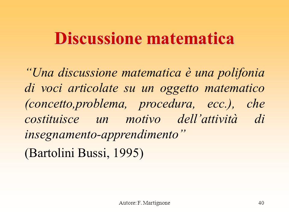 Discussione matematica Una discussione matematica è una polifonia di voci articolate su un oggetto matematico (concetto,problema, procedura, ecc.), che costituisce un motivo dell'attività di insegnamento-apprendimento (Bartolini Bussi, 1995) 40Autore: F.