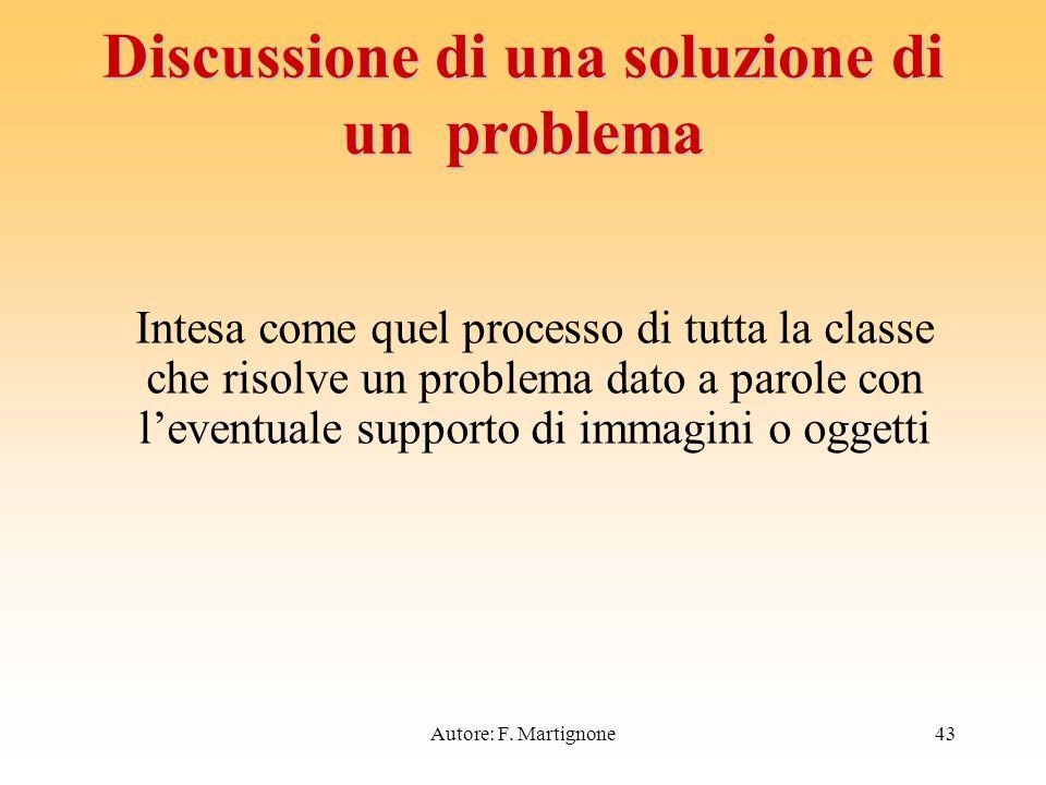 Intesa come quel processo di tutta la classe che risolve un problema dato a parole con l'eventuale supporto di immagini o oggetti Discussione di una soluzione di un problema 43Autore: F.