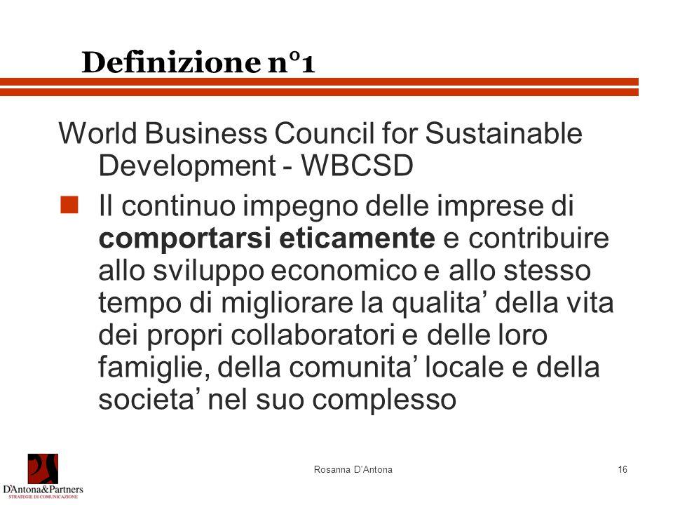 Rosanna D Antona16 Definizione n°1 World Business Council for Sustainable Development - WBCSD Il continuo impegno delle imprese di comportarsi eticamente e contribuire allo sviluppo economico e allo stesso tempo di migliorare la qualita' della vita dei propri collaboratori e delle loro famiglie, della comunita' locale e della societa' nel suo complesso