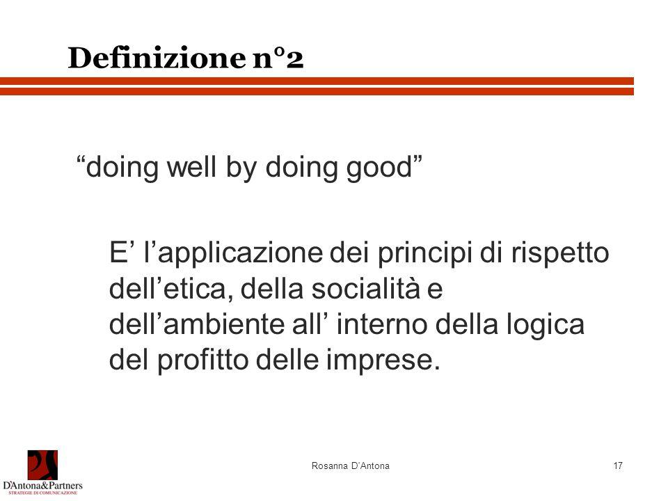"""Rosanna D'Antona17 Definizione n°2 """"doing well by doing good"""" E' l'applicazione dei principi di rispetto dell'etica, della socialità e dell'ambiente a"""