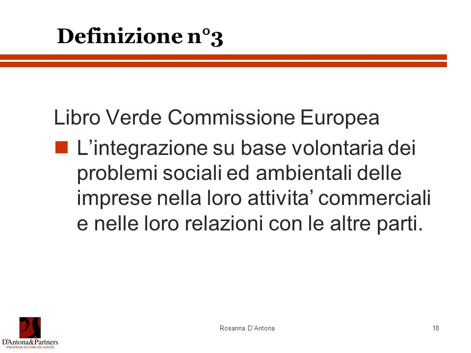 Rosanna D Antona18 Definizione n°3 Libro Verde Commissione Europea L'integrazione su base volontaria dei problemi sociali ed ambientali delle imprese nella loro attivita' commerciali e nelle loro relazioni con le altre parti.