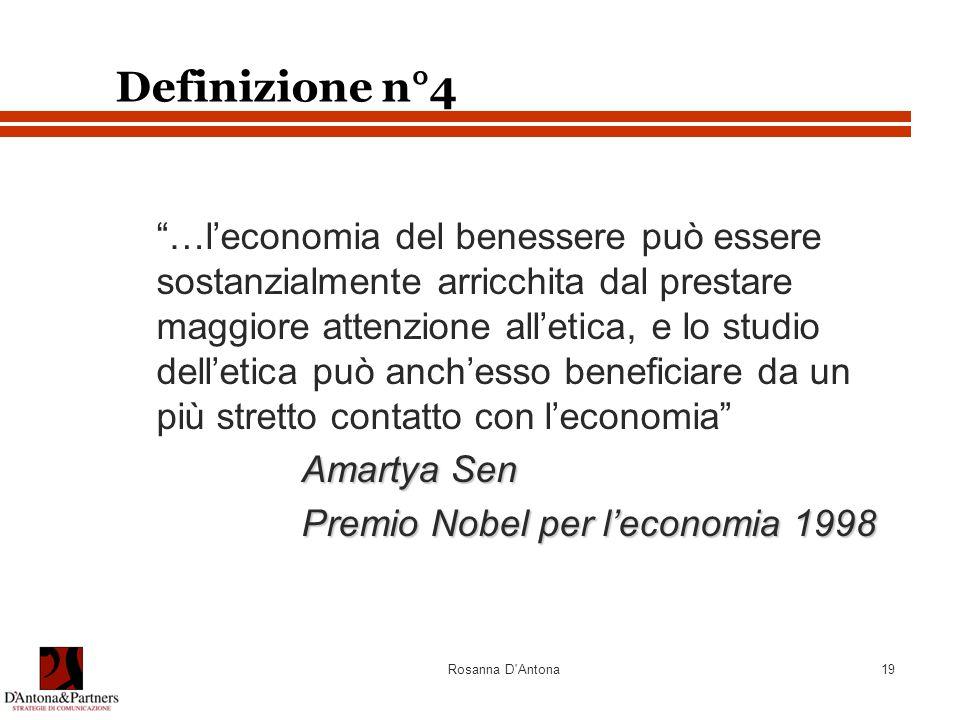 Rosanna D Antona19 Definizione n°4 …l'economia del benessere può essere sostanzialmente arricchita dal prestare maggiore attenzione all'etica, e lo studio dell'etica può anch'esso beneficiare da un più stretto contatto con l'economia Amartya Sen Premio Nobel per l'economia 1998