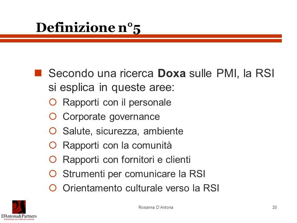 Rosanna D'Antona20 Definizione n°5 Secondo una ricerca Doxa sulle PMI, la RSI si esplica in queste aree:  Rapporti con il personale  Corporate gover
