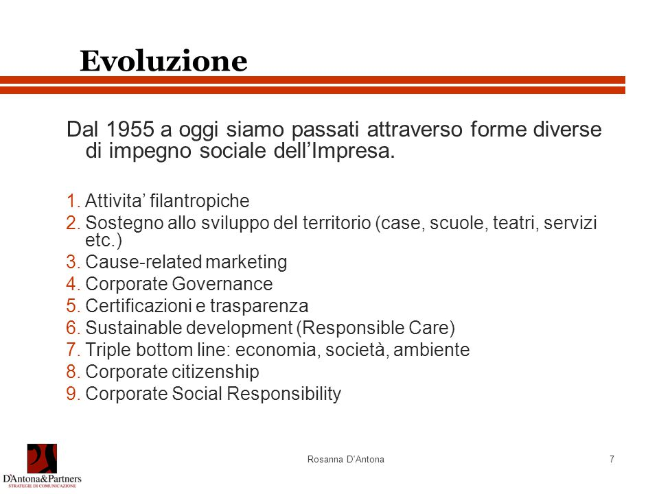 Rosanna D'Antona7 Evoluzione Dal 1955 a oggi siamo passati attraverso forme diverse di impegno sociale dell'Impresa. 1.Attivita' filantropiche 2.Soste