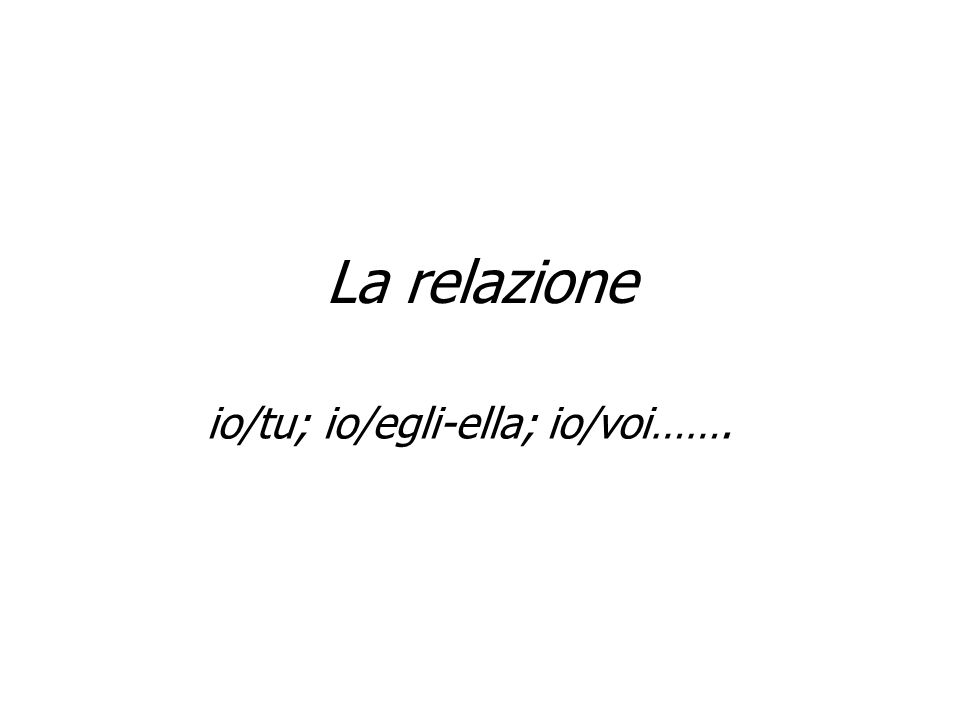 La relazione io/tu; io/egli-ella; io/voi…….