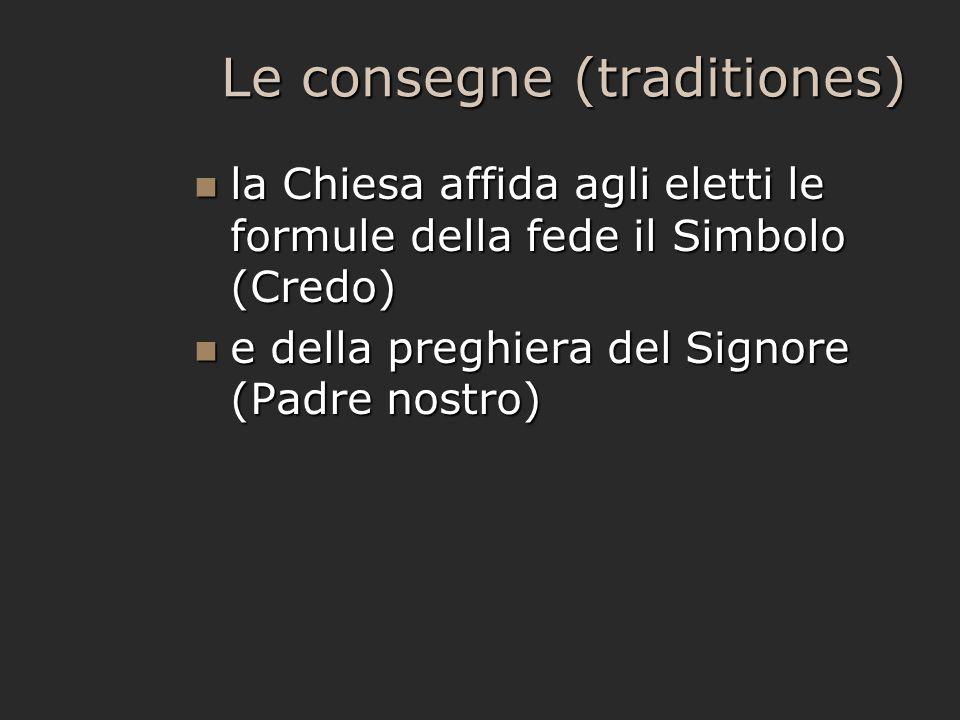 Le consegne (traditiones) la Chiesa affida agli eletti le formule della fede il Simbolo (Credo) la Chiesa affida agli eletti le formule della fede il