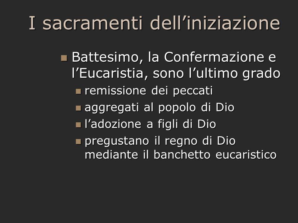 I sacramenti dell'iniziazione Battesimo, la Confermazione e l'Eucaristia, sono l'ultimo grado Battesimo, la Confermazione e l'Eucaristia, sono l'ultim