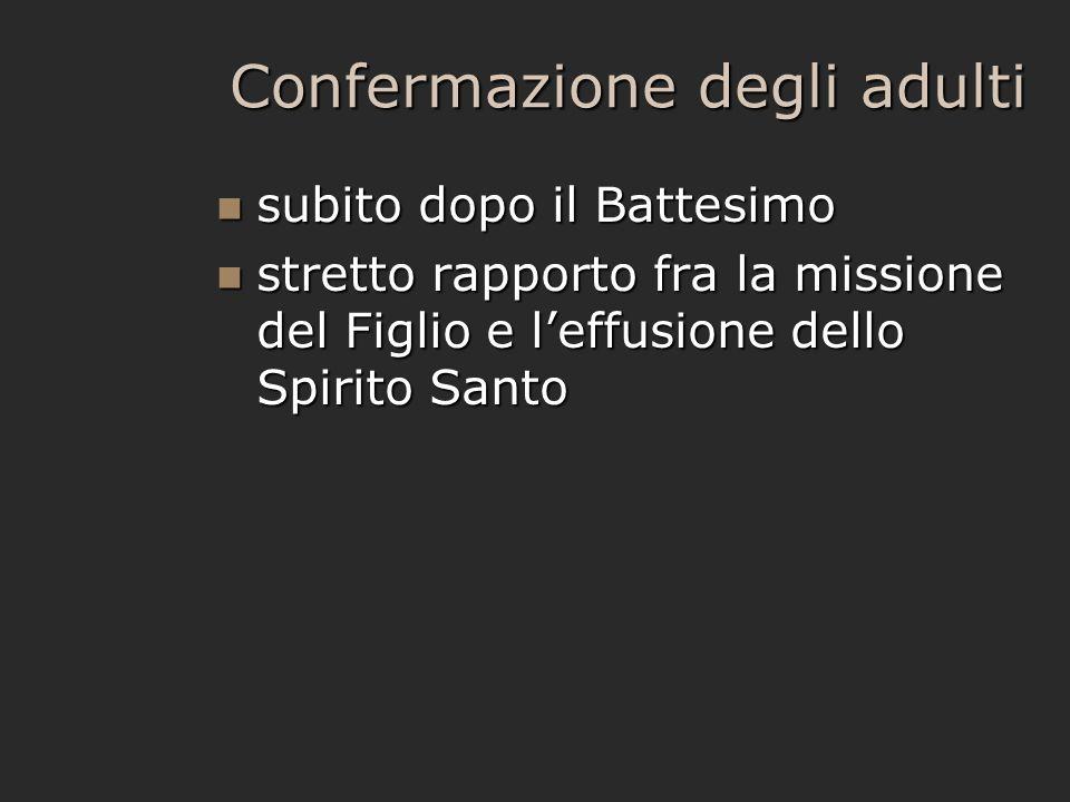 Confermazione degli adulti subito dopo il Battesimo subito dopo il Battesimo stretto rapporto fra la missione del Figlio e l'effusione dello Spirito S